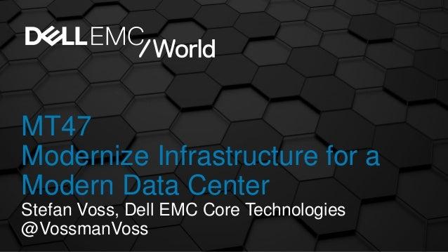 MT47 Modernize Infrastructure for a Modern Data Center Stefan Voss, Dell EMC Core Technologies @VossmanVoss