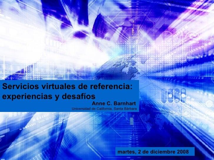 Servicios virtuales de referencia: experiencias y desafíos   Anne C. Barnhart   Universidad de California, Santa Bárbara m...