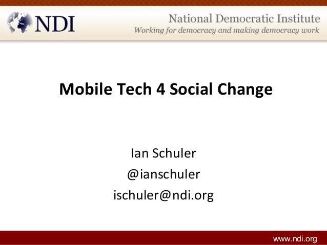 Mobile Tech 4 Social Change Ian Schuler @ianschuler ischuler@ndi.org www.ndi.org