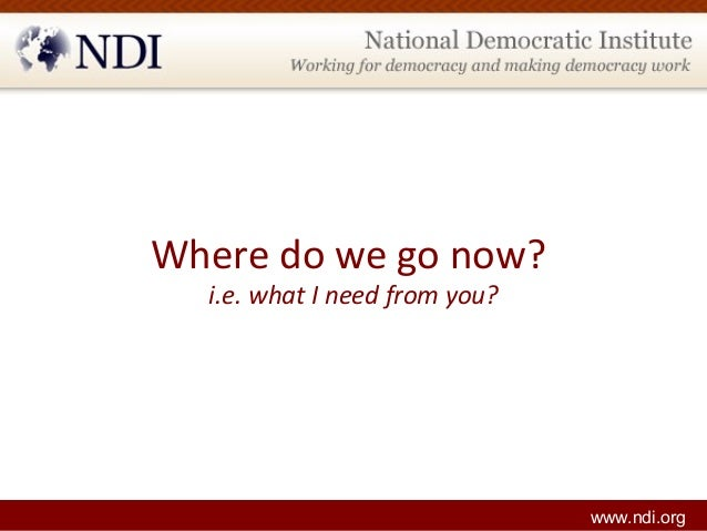 Where do we go now? i.e. what I need from you? www.ndi.org