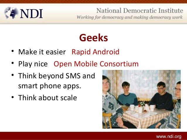 Geeks • Make it easier Rapid Android • Play nice Open Mobile Consortium • Think beyond SMS and smart phone apps. • Think a...
