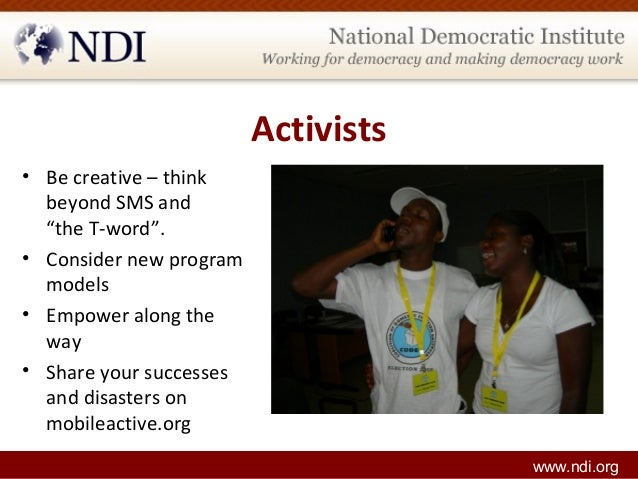 """Activists • Be creative – think beyond SMS and """"the T-word"""". • Consider new program models • Empower along the way • Share..."""
