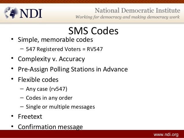 www.ndi.org SMS Codes • Simple, memorable codes – 547 Registered Voters = RV547 • Complexity v. Accuracy • Pre-Assign Poll...