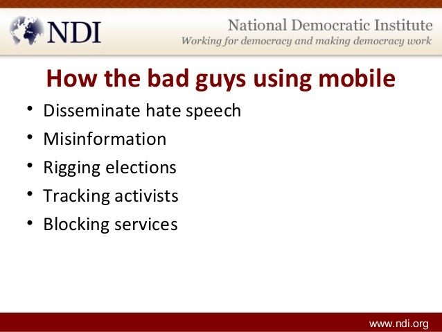 How the bad guys using mobile • Disseminate hate speech • Misinformation • Rigging elections • Tracking activists • Blocki...
