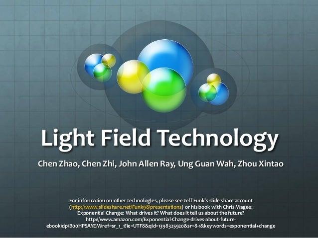 Light Field Technology Chen Zhao, Chen Zhi, John Allen Ray, Ung Guan Wah, Zhou Xintao For information on other technologie...