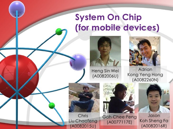 System On Chip  (for mobile devices)         Heng Sin Wei        Adrian         (A0082006U)    Kong Yeng Hong             ...