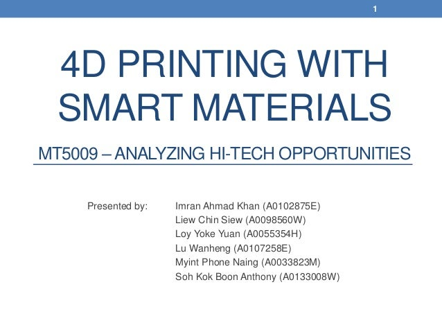 4D PRINTING WITH SMART MATERIALS MT5009 – ANALYZING HI-TECH OPPORTUNITIES Presented by: Imran Ahmad Khan (A0102875E) Liew ...