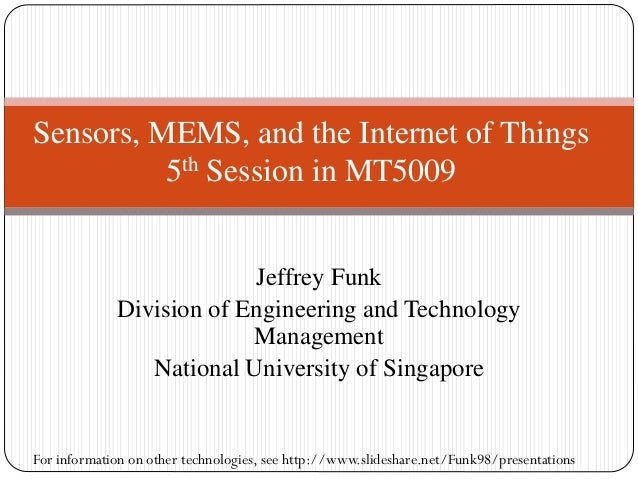 Jeffrey Funk Division of Engineering and Technology Management National University of Singapore Sensors, MEMS, and the Int...