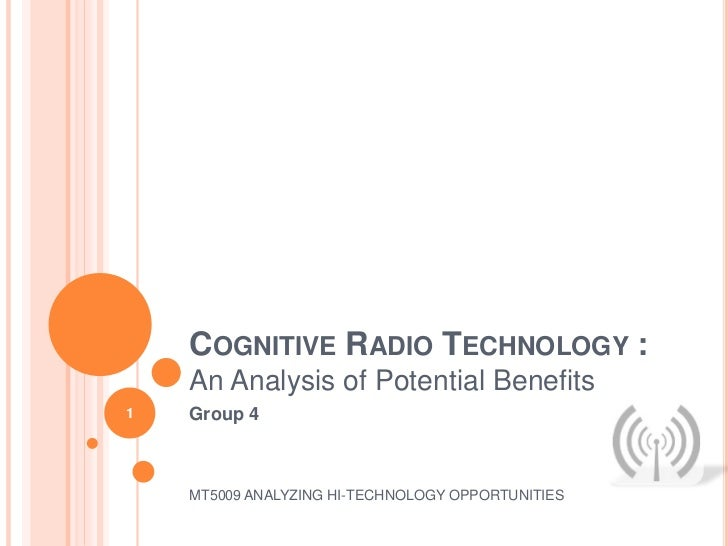 COGNITIVE RADIO TECHNOLOGY :    An Analysis of Potential Benefits1   Group 4    MT5009 ANALYZING HI-TECHNOLOGY OPPORTUNITIES