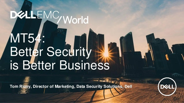 MT54: Better Security is Better Business Tom Ricoy, Director of Marketing, Data Security Solutions, Dell