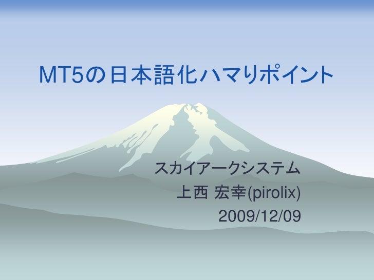 MT5の日本語化ハマりポイント         スカイアークシステム        上西 宏幸(pirolix)           2009/12/09
