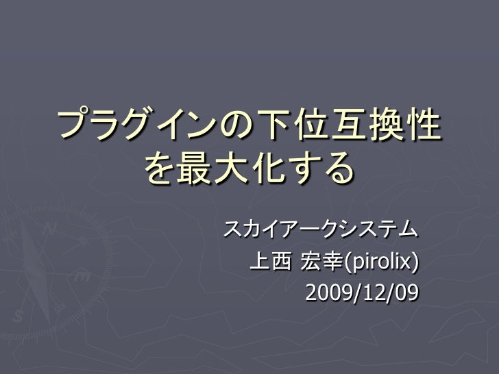 プラグインの下位互換性    を最大化する     スカイアークシステム      上西 宏幸(pirolix)         2009/12/09