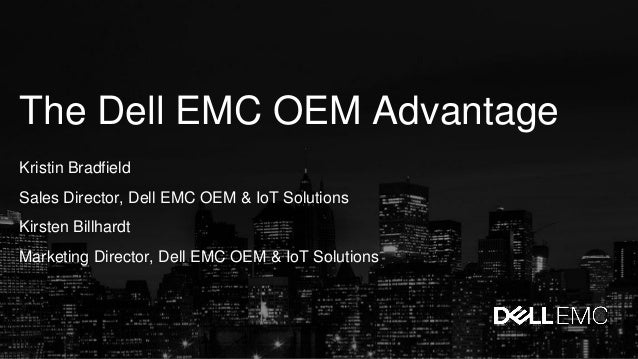 The Dell EMC OEM Advantage Kristin Bradfield Sales Director, Dell EMC OEM & IoT Solutions Kirsten Billhardt Marketing Dire...