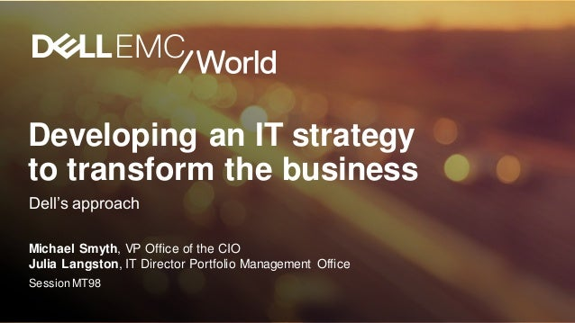 Developing an IT strategy to transform the business Dell's approach Michael Smyth, VP Office of the CIO Julia Langston, IT...