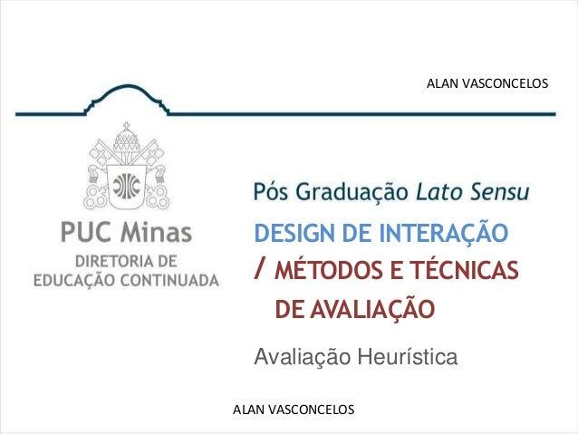 ALAN VASCONCELOS  DESIGN DE INTERAÇÃO  / MÉTODOS E TÉCNICAS    DE AVALIAÇÃO  Avaliação HeurísticaALAN VASCONCELOS