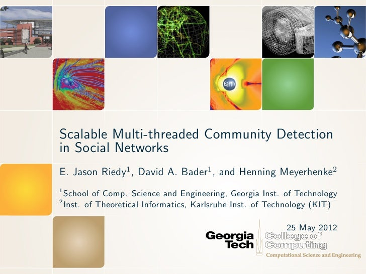 Scalable Multi-threaded Community Detectionin Social NetworksE. Jason Riedy1 , David A. Bader1 , and Henning Meyerhenke21 ...