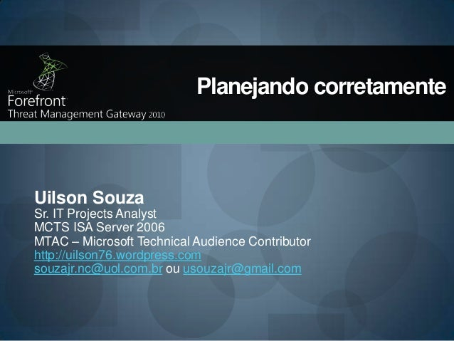Planejando corretamente  Uilson Souza Sr. IT Projects Analyst MCTS ISA Server 2006 MTAC – Microsoft Technical Audience Con...