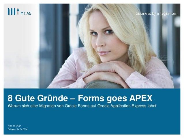 | 8 Gute Gründe – Forms goes APEX Niels de Bruijn Ratingen, 24.04.2014 Warum sich eine Migration von Oracle Forms auf Orac...