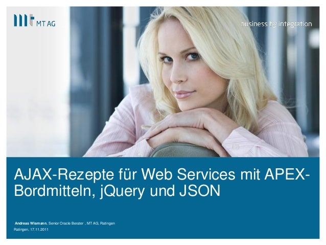 | AJAX-Rezepte für Web Services mit APEX- Bordmitteln, jQuery und JSON Andreas Wismann, Senior Oracle Berater , MT AG, Rat...