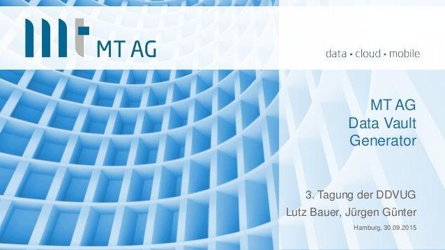 MT AG Data Vault Generator 3. Tagung der DDVUG Lutz Bauer, Jürgen Günter Hamburg, 30.09.2015