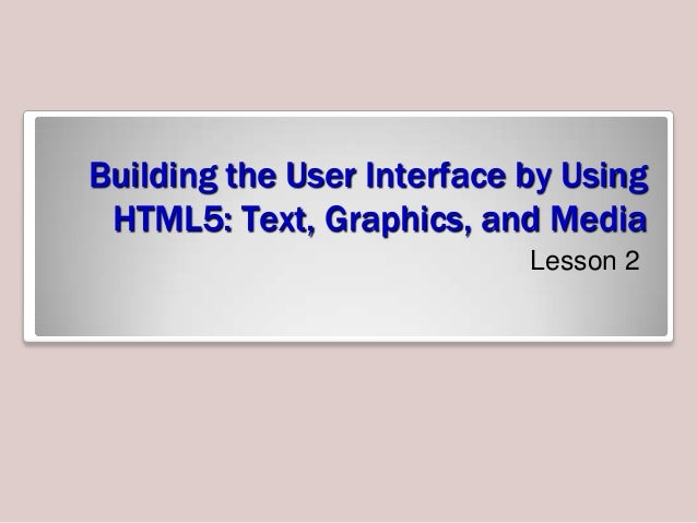 Building the User Interface by Using HTML5: Text, Graphics, and Media Lesson 2