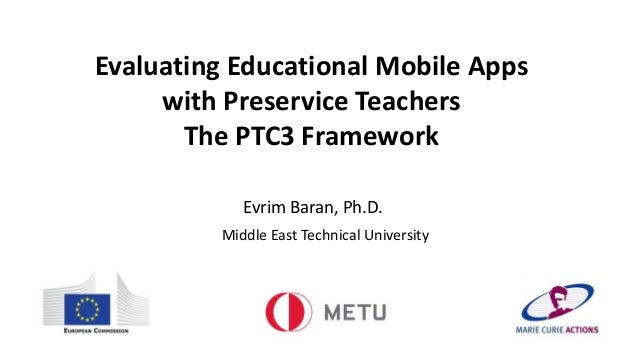 Evaluating Educational Mobile Apps with Preservice Teachers The PTC3 Framework Evrim Baran, Ph.D. Middle East Technical Un...