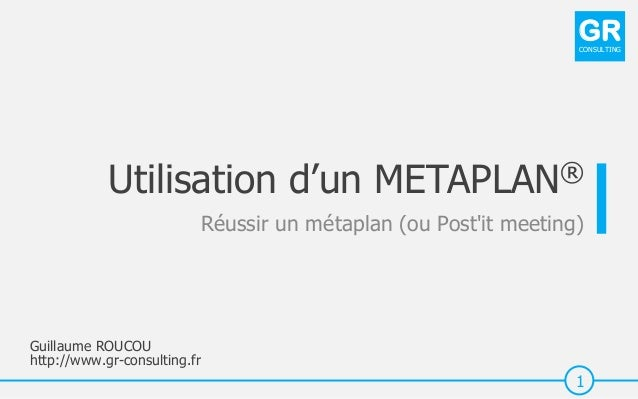 Guillaume ROUCOU http://www.gr-consulting.fr 1 GRCONSULTING Utilisation d'un METAPLAN® Réussir un métaplan (ou Post'it mee...
