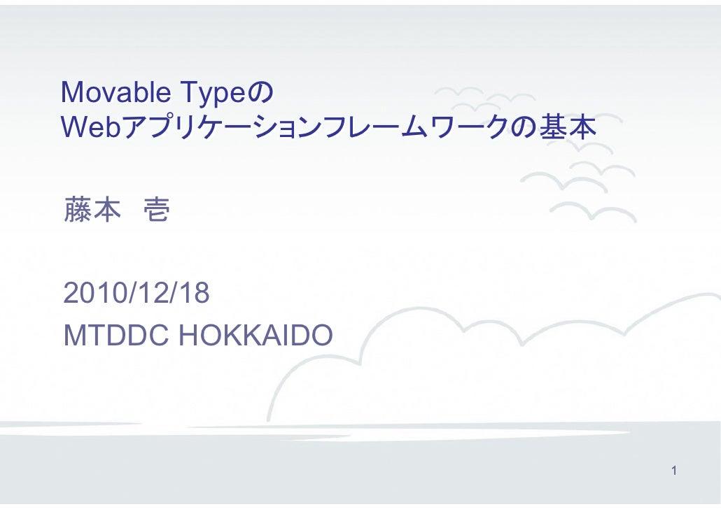 Movable TypeのWebアプリケーションフレームワークの基本藤本 壱2010/12/18MTDDC HOKKAIDO                        1
