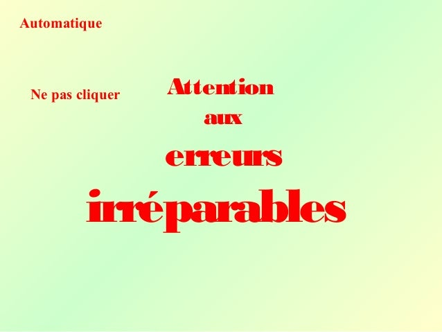 Attention aux erreurs irréparables Automatique Ne pas cliquer