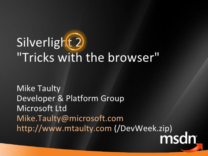 """Silverlight 2 """"Tricks with the browser"""" Mike Taulty Developer & Platform Group Microsoft Ltd [email_address]   h..."""