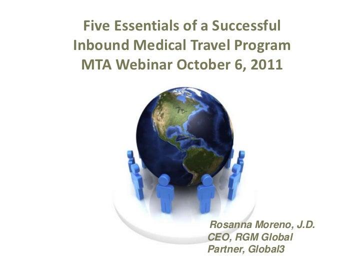 Five Essentials of a Successful<br />Inbound Medical Travel Program<br />MTA Webinar October 6, 2011<br />Rosanna Moreno, ...