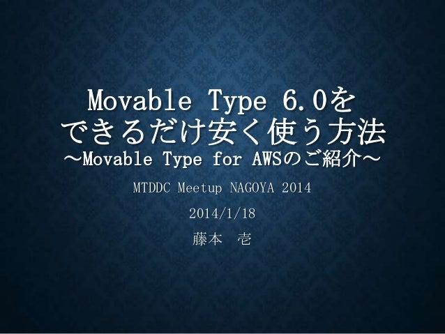Movable Type 6.0を できるだけ安く使う方法 ~Movable Type for AWSのご紹介~ MTDDC Meetup NAGOYA 2014  2014/1/18 藤本 壱