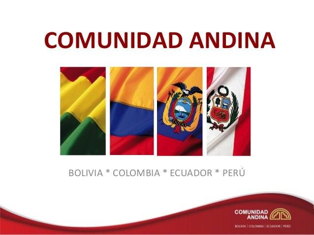 COMUNIDAD ANDINA BOLIVIA * COLOMBIA * ECUADOR * PERÚ