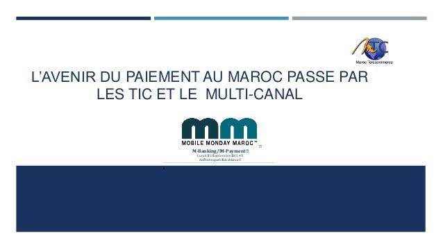 L'AVENIR DU PAIEMENT AU MAROC PASSE PAR  LES TIC ET LE MULTI-CANAL    M-Banking/M-Payment  Lundi15Septembre2014  Au...