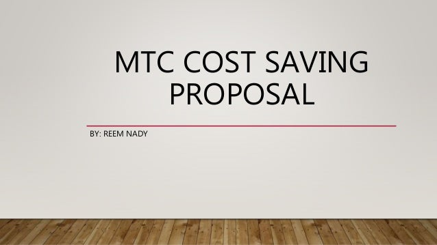 MTC COST SAVING PROPOSAL BY: REEM NADY