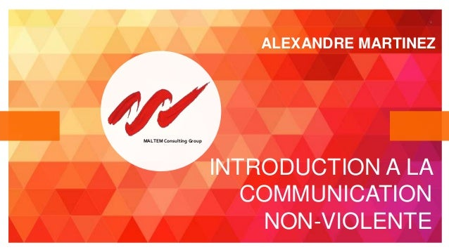 1 MALTEM Consulting Group INTRODUCTION A LA COMMUNICATION NON-VIOLENTE ALEXANDRE MARTINEZ