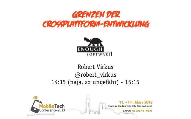 Grenzen derCrossplattform-Entwicklung           Robert Virkus          @robert_virkus  14:15 (naja, so ungefähr) - 15:15