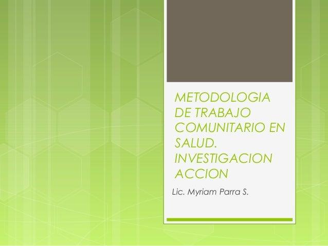 METODOLOGIADE TRABAJOCOMUNITARIO ENSALUD.INVESTIGACIONACCIONLic. Myriam Parra S.