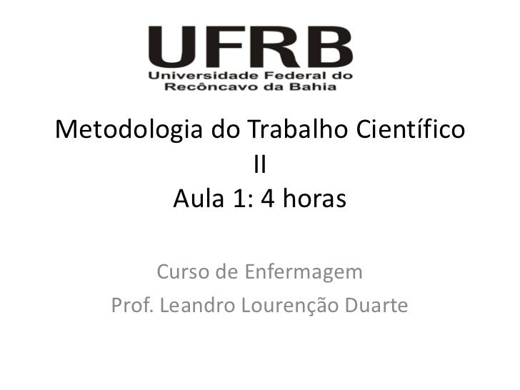 Metodologia do Trabalho Científico               II        Aula 1: 4 horas         Curso de Enfermagem    Prof. Leandro Lo...