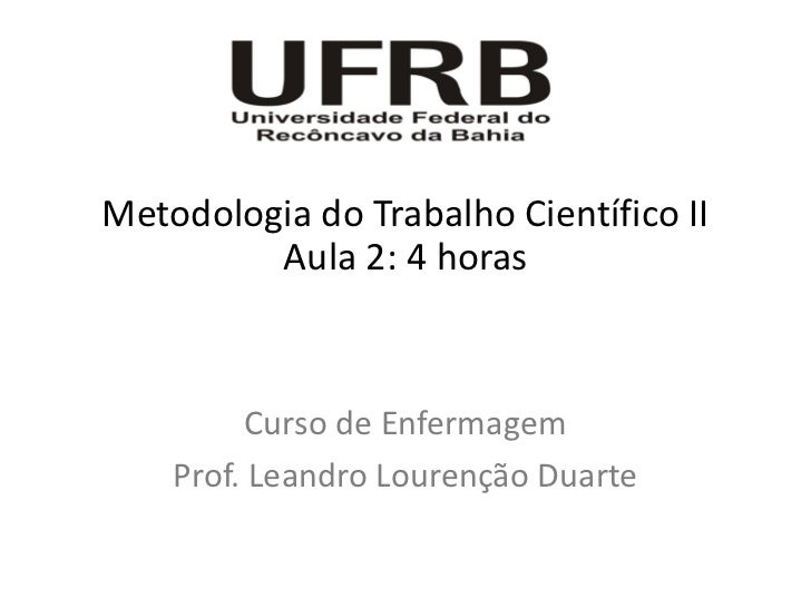 Metodologia do Trabalho Científico II         Aula 2: 4 horas         Curso de Enfermagem    Prof. Leandro Lourenção Duarte