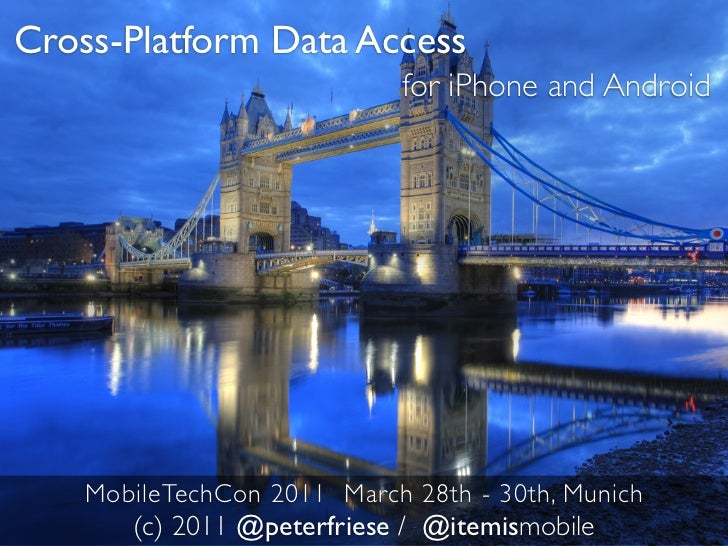 Cross-Platform Data Access                             for iPhone and Android    MobileTechCon 2011 March 28th - 30th, Mun...