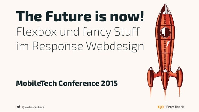 MobileTech Conference 2015 The Future is now! Flexbox und fancy Stuff  im Response Webdesign Peter Rozek@webinterface