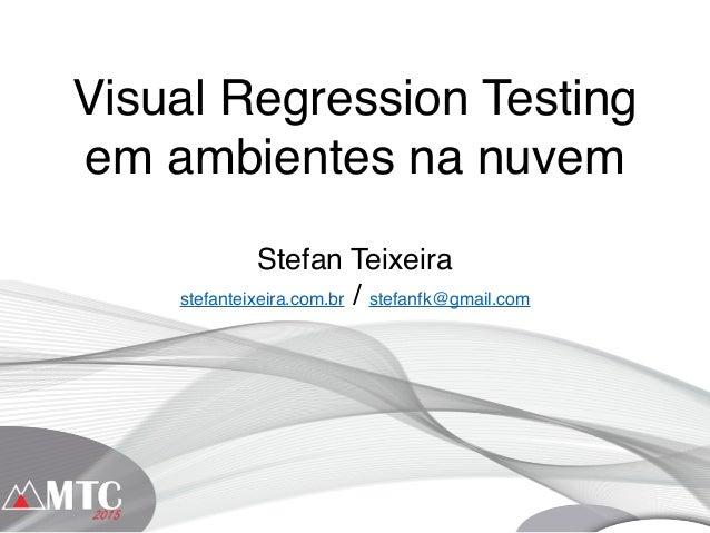 Visual Regression Testing em ambientes na nuvem Stefan Teixeira stefanteixeira.com.br / stefanfk@gmail.com