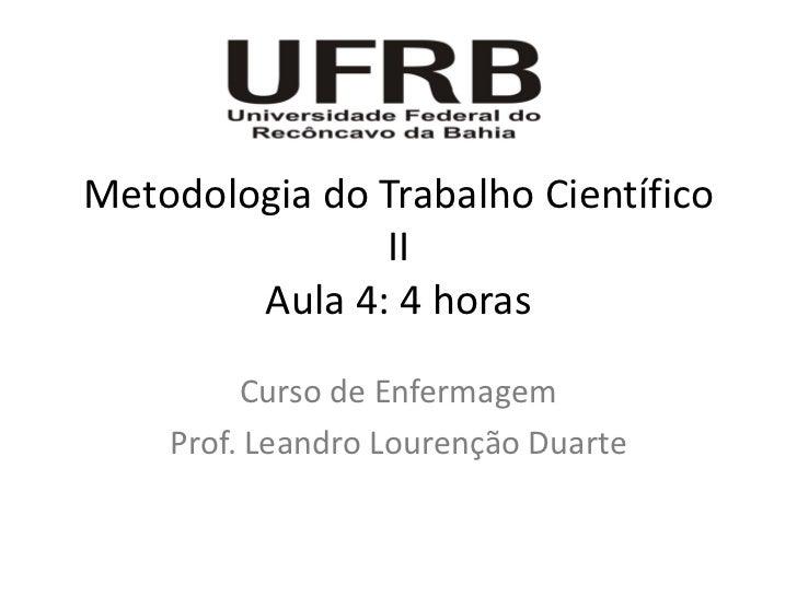 Metodologia do Trabalho Científico               II        Aula 4: 4 horas         Curso de Enfermagem    Prof. Leandro Lo...