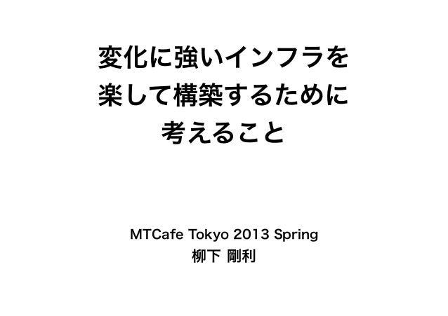 変化に強いインフラを楽して構築するために考えることMTCafe Tokyo 2013 Spring柳下 剛利