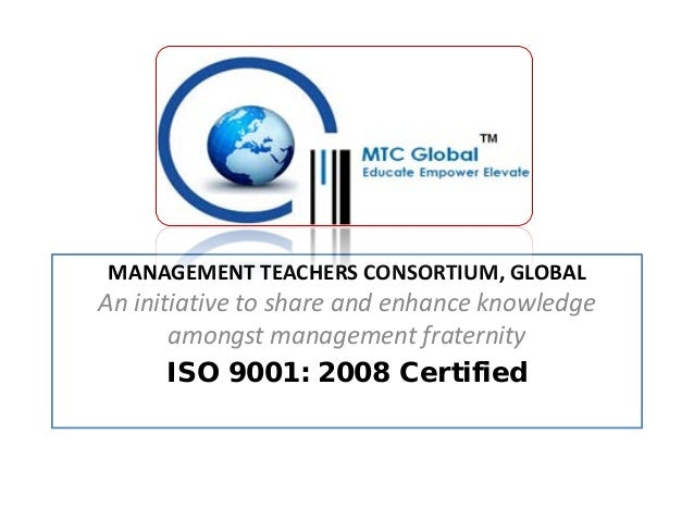 MANAGEMENT TEACHERS CONSORTIUM, GLOBAL  An initiative to share and enhance knowledge amongst management fraternity ISO 900...
