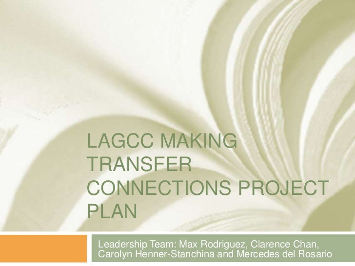 LAGCC MAKING TRANSFER Connections project plan<br />Leadership Team: Max Rodriguez, Clarence Chan, Carolyn Henner-Stanchin...