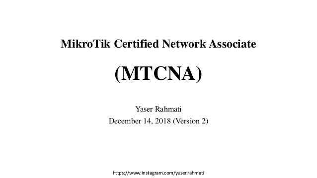 https://www.instagram.com/yaser.rahmati MikroTik Certified Network Associate (MTCNA) Yaser Rahmati December 14, 2018 (Vers...