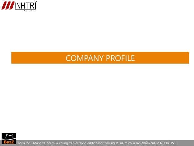 COMPANY PROFILEMr.BuzZ – Mạng xã hội mua chung trên di động được hàng triệu người ưa thích là sản phẩm của MINH TRÍ JSC