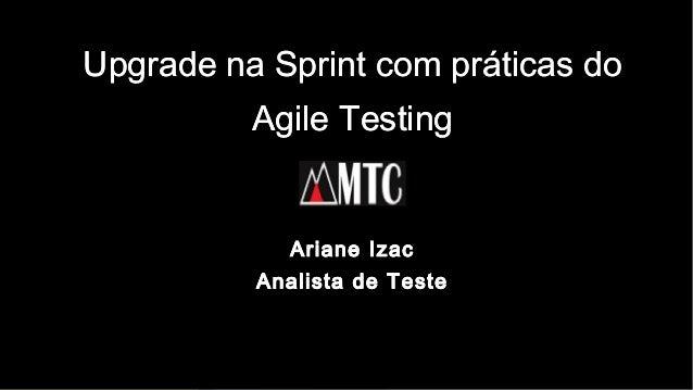 1 Upgrade na Sprint com práticas do Agile Testing Ariane Izac Analista de Teste Upgrade na Sprint com práticas do Agile Te...